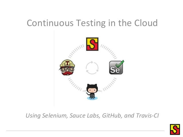 Continuous Testing in the Cloud Using Selenium, Sauce Labs, GitHub, and Travis-CI