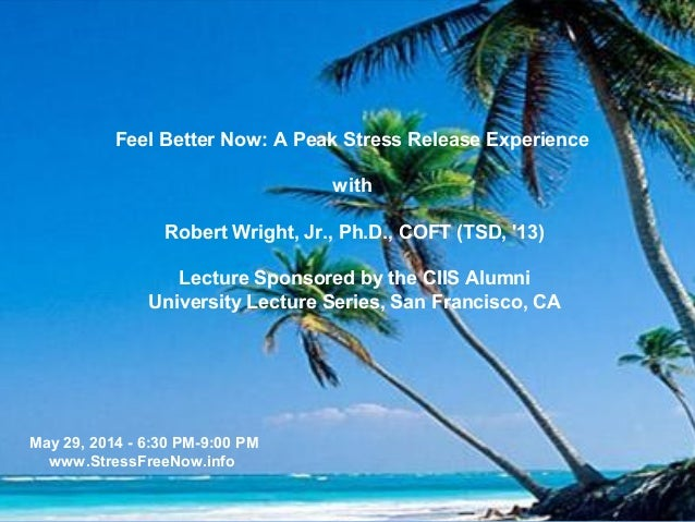 Feel Better Now: A Peak Stress Release Experience with Robert Wright, Jr., Ph.D., COFT (TSD, '13) Lecture Sponsored by the...