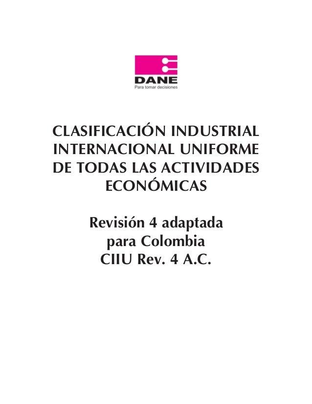 Revisión 4 adaptada para Colombia CIIU Rev. 4 A.C. Revisión 4 adaptada para Colombia CIIU Rev. 4 A.C. 11 CLASIFICACIÓN IND...