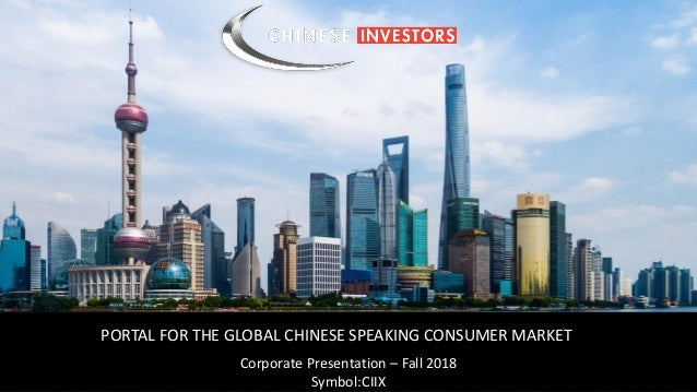 Symbol : CIIX PORTAL FOR THE GLOBAL CHINESE SPEAKING CONSUMER MARKET Corporate Presentation – Fall 2018 Symbol:CIIX