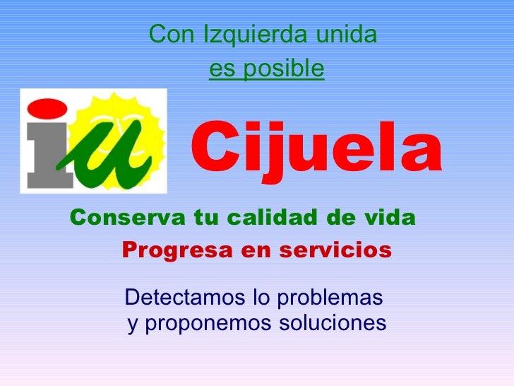 Con Izquierda unida  es posible Cijuela Conserva tu calidad de vida Progresa en servicios Detectamos lo problemas  y propo...