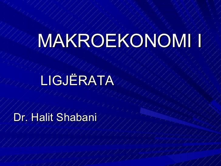 MAKROEKONOMI I <ul><li>LIGJËRATA </li></ul><ul><li>Dr. Halit Shabani </li></ul>