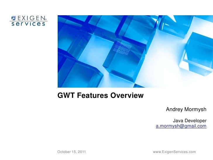 GWT Features Overview<br />Andrey Mormysh<br />Java Developer<br />a.mormysh@gmail.com<br />October 15, 2011<br />www.Exig...