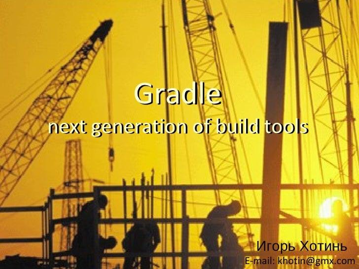 Gradlenext generation of build tools                        Игорь Хотинь                      E-mail: khotin@gmx.com