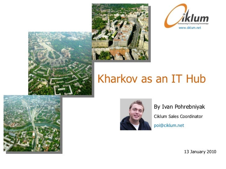 Kharkov as an IT Hub By Ivan Pohrebniyak Ciklum Sales Coordinator poi@ciklum.net  www.ciklum.net 13 January 2010