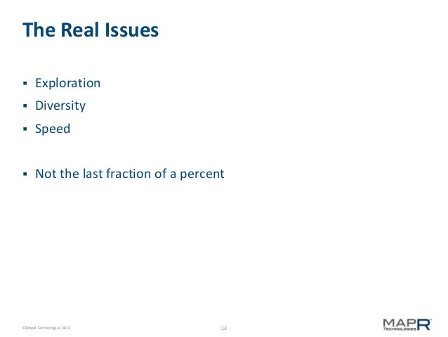 The Real Issues   Exploration    Diversity    Speed    Not the last fraction of a percent  ©MapR Technologies 2013  13