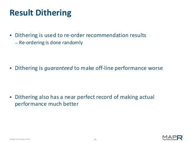 Result Dithering   Dithering is used to re-order recommendation results –  Re-ordering is done randomly    Dithering is ...