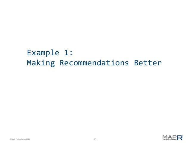 Example 1: Making Recommendations Better  ©MapR Technologies 2013  10