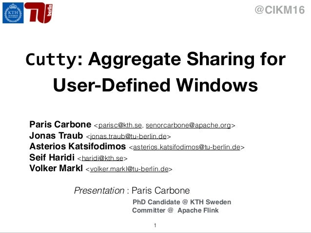 @CIKM16 Cutty: Aggregate Sharing for User-Defined Windows Paris Carbone <parisc@kth.se, senorcarbone@apache.org> Jonas Trau...