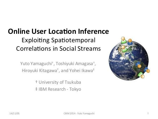 Online  User  Loca.on  Inference  Exploi'ng  Spa'otemporal  Correla'ons  in  Social  Streams  Yuto  Yamaguchi†,  Toshiyuki...