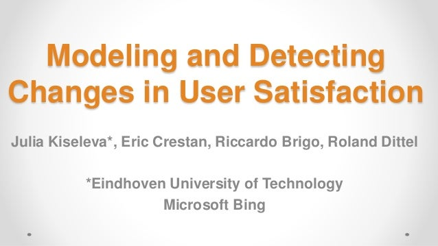 Modeling and Detecting Changes in User Satisfaction Julia Kiseleva*, Eric Crestan, Riccardo Brigo, Roland Dittel *Eindhove...