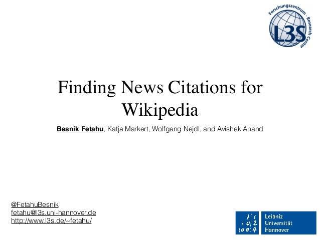 Finding News Citations for Wikipedia Besnik Fetahu, Katja Markert, Wolfgang Nejdl, and Avishek Anand @FetahuBesnik fetahu@...