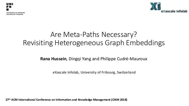 Are Meta-Paths Necessary? Revisiting Heterogeneous Graph Embeddings Rana Hussein, Dingqi Yang and Philippe Cudré-Mauroux e...