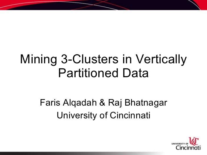Mining 3-Clusters in Vertically Partitioned Data <ul><ul><li>Faris Alqadah & Raj Bhatnagar </li></ul></ul><ul><ul><li>Univ...