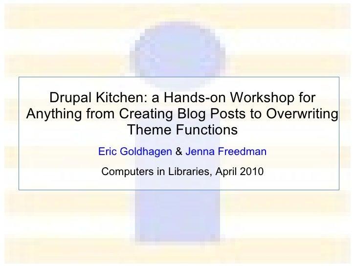 Drupal Kitchen: a Hands-on Workshop for  End-users, Site Administrators and Developers Eric Goldhagen  &  Jenna Freedman C...