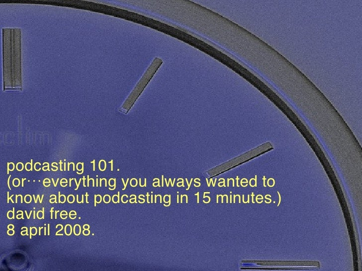 Podcasting 101 podcasting 101.  (or…everything you always wanted to know about podcasting in 15 minutes.) david free. 8 ap...