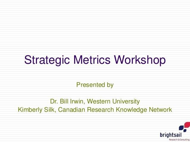 Strategic Metrics Workshop Presented by Dr. Bill Irwin, Western University Kimberly Silk, Canadian Research Knowledge Netw...