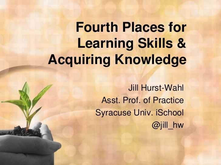 Fourth Places for Learning Skills & Acquiring Knowledge<br />Jill Hurst-Wahl<br />Asst. Prof. of Practice<br />Syracuse Un...
