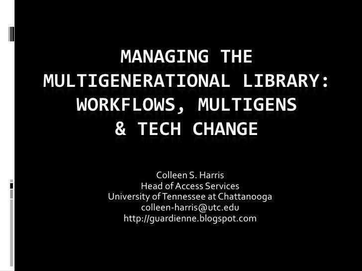 MANAGING THEMULTIGENERATIONAL LIBRARY:   WORKFLOWS, MULTIGENS       & TECH CHANGE                 Colleen S. Harris       ...