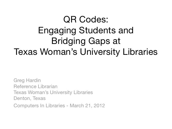 QR Codes:     Engaging Students and        Bridging Gaps atTexas Woman's University LibrariesGreg HardinReference Libraria...