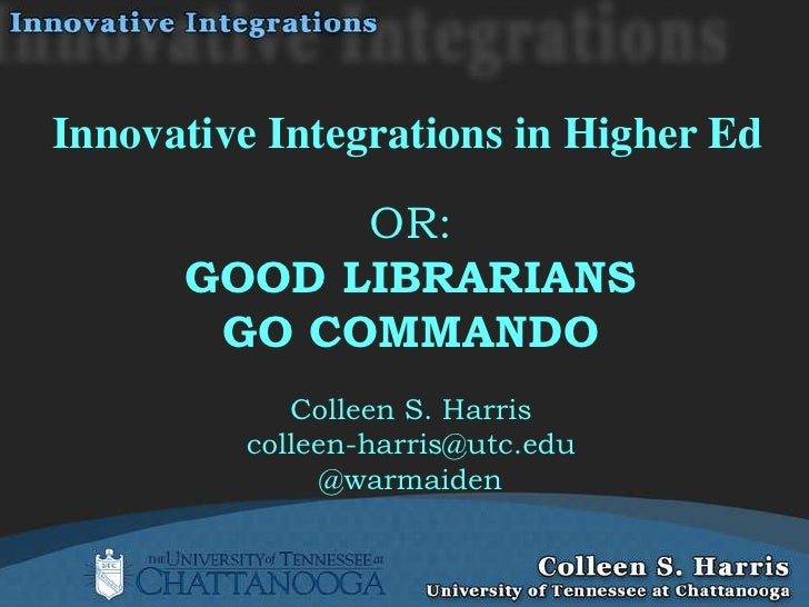 Innovative Integrations in Higher Ed            OR:      GOOD LIBRARIANS       GO COMMANDO            Colleen S. Harris   ...