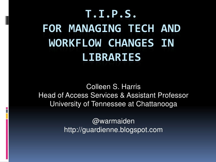 T.I.P.S. FOR MANAGING TECH AND  WORKFLOW CHANGES IN       LIBRARIES               Colleen S. HarrisHead of Access Services...