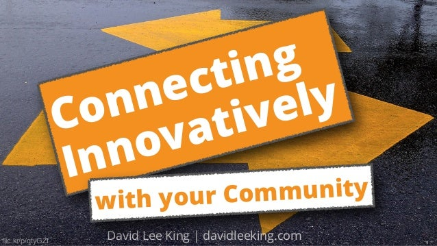 flic.kr/p/qtyGZf David Lee King | davidleeking.com Connecting Innovatively with your Community
