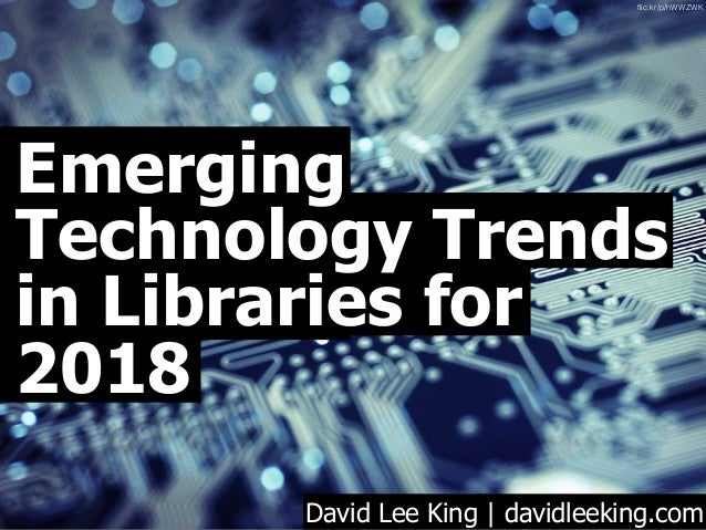 Emerging Technology Trends in Libraries for 2018 David Lee King | davidleeking.com flic.kr/p/hWWZWK