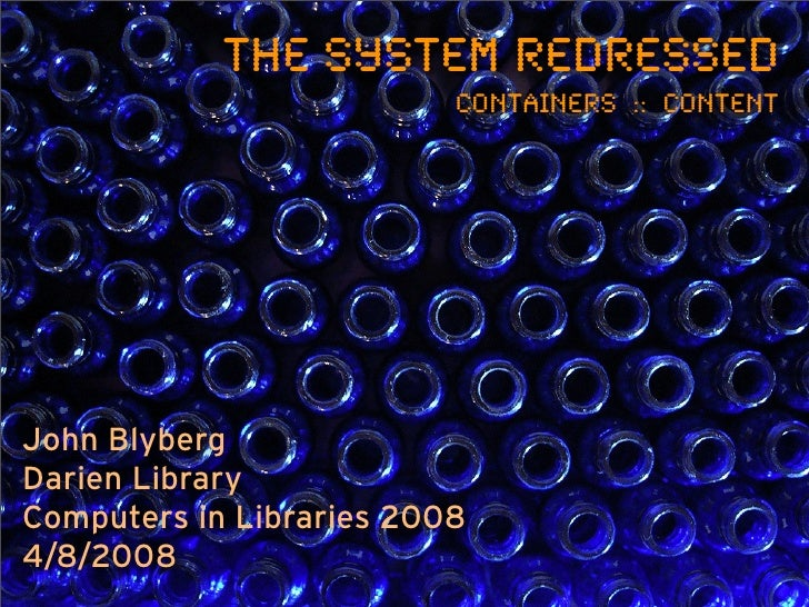 The System Redressed                           Containers :: Content     John Blyberg Darien Library Computers in Librarie...