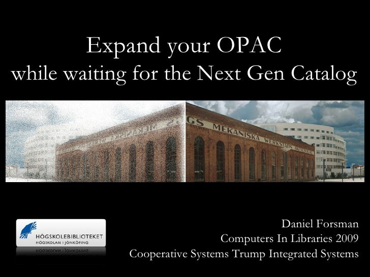 Expand your OPAC while waiting for the Next Gen Catalog Daniel Forsman Computers In Libraries 2009 Cooperative Systems Tru...