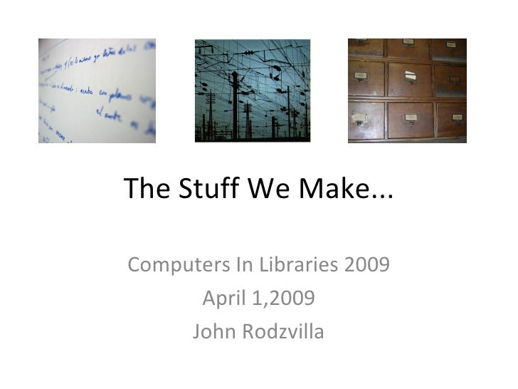 The Stuff We Make... Computers In Libraries 2009 April 1,2009 John Rodzvilla
