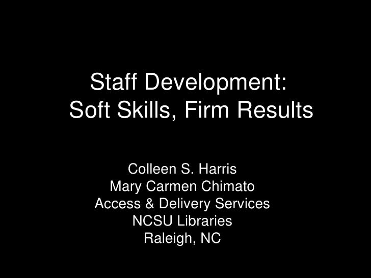 Staff Development:Soft Skills, Firm Results      Colleen S. Harris    Mary Carmen Chimato  Access & Delivery Services     ...