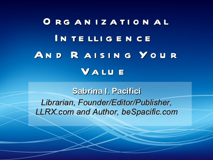 Organizational Intelligence  And Raising Your Value  Sabrina I. Pacifici Librarian, Founder/Editor/Publisher, LLRX.com and...