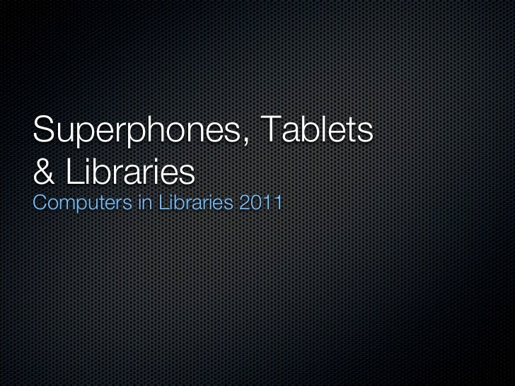 Superphones, Tablets& LibrariesComputers in Libraries 2011