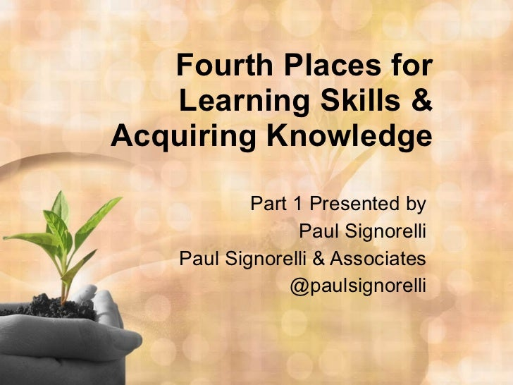 Fourth Places for Learning Skills & Acquiring Knowledge Part 1 Presented by Paul Signorelli Paul Signorelli & Associates @...