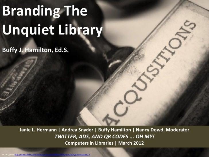 Branding TheUnquiet LibraryBuffy J. Hamilton, Ed.S.                 Janie L. Hermann | Andrea Snyder | Buffy Hamilton | Na...
