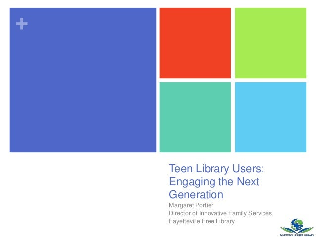 +Teen Library Users:Engaging the NextGenerationMargaret PortierDirector of Innovative Family ServicesFayetteville Free Lib...