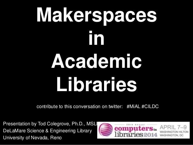 Makerspaces in Academic Libraries Presentation by Tod Colegrove, Ph.D., MSLIS DeLaMare Science & Engineering Library Unive...