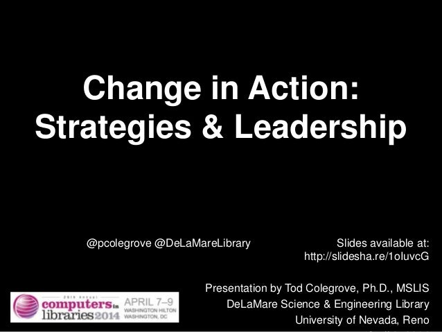 Change in Action: Strategies & Leadership @pcolegrove @DeLaMareLibrary Slides available at: http://slidesha.re/1oIuvcG Pre...