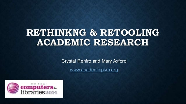 RETHINKNG & RETOOLING ACADEMIC RESEARCH Crystal Renfro and Mary Axford www.academicpkm.org