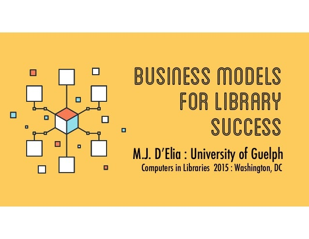 BusinessModels forlibrary success M.J. D'Elia : University of Guelph Computers in Libraries 2015 : Washington, DC