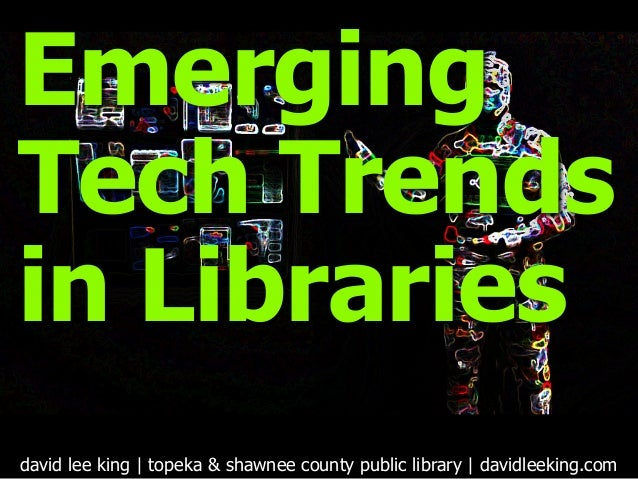 Emerging Tech Trends in Libraries david lee king | topeka & shawnee county public library | davidleeking.com