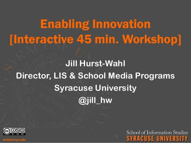 Enabling Innovation [Interactive 45 min. Workshop] Jill Hurst-Wahl Director, LIS & School Media Programs Syracuse Universi...
