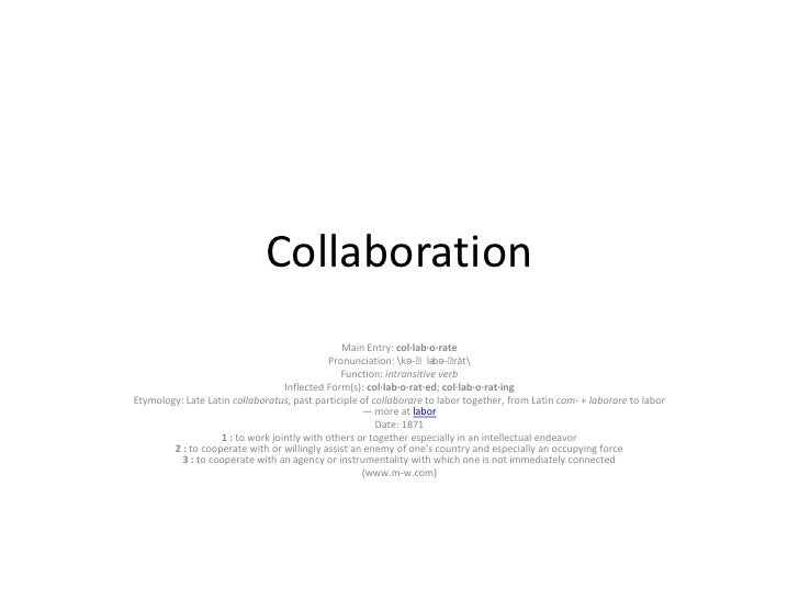 Collaboration                                                Main Entry: col·lab·o·rate                                   ...