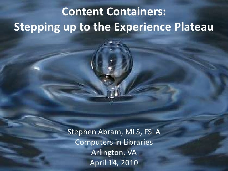 Content Containers:Stepping up to the Experience Plateau<br />Stephen Abram, MLS, FSLA<br />Computers in Libraries<br />Ar...