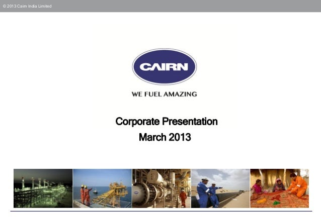 © 2013 Cairn India Limited                             Corporate Presentation                                  March 2013