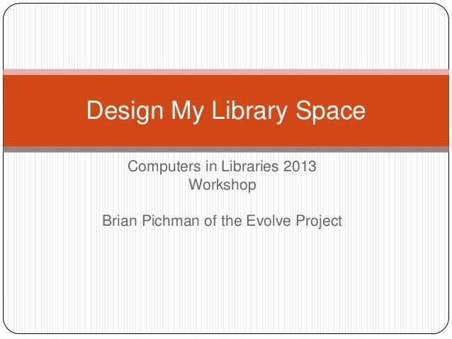 Design My Library Space    Computers in Libraries 2013           Workshop Brian Pichman of the Evolve Project