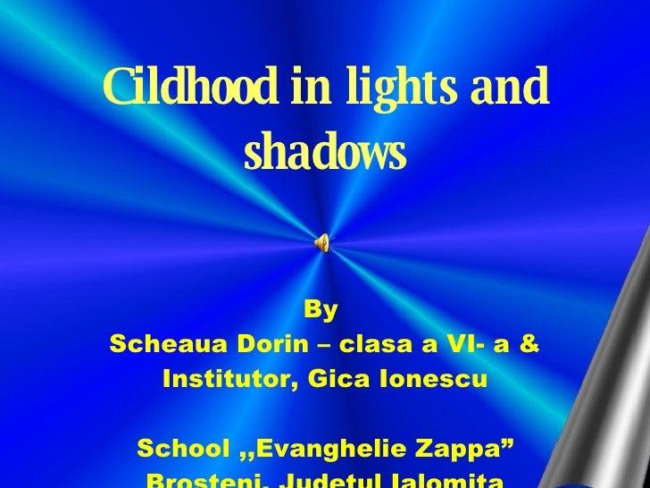 "Cildhood in lights and shadows By  Scheaua Dorin – clasa a VI- a & Institutor, Gica Ionescu School ,,Evanghelie Zappa"" Bro..."