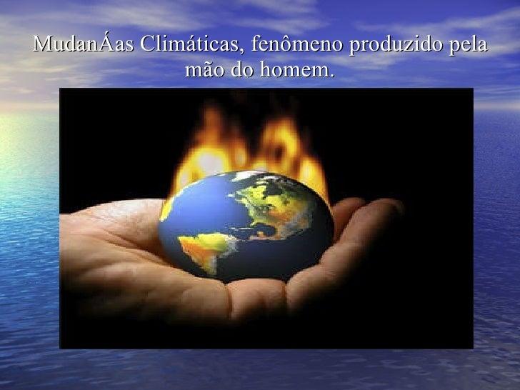 Mudanças Climáticas, fenômeno produzido pela mão do homem.