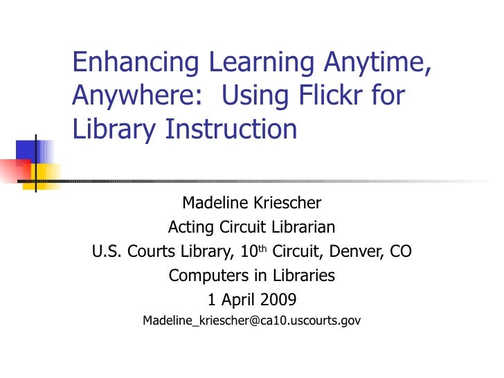 Enhancing Learning Anytime, Anywhere:  Using Flickr for Library Instruction Madeline Kriescher Acting Circuit Librarian U....